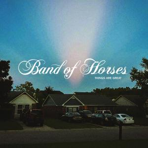 BAND OF HORSES - THINGS ARE GREAT
